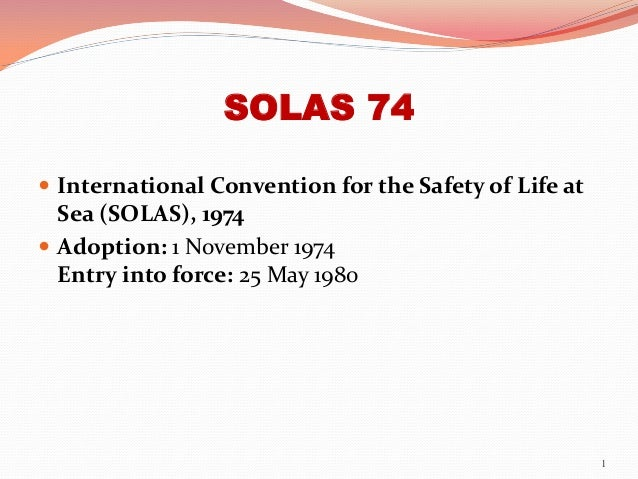 SOLAS 74  International Convention for the Safety of Life at Sea (SOLAS), 1974  Adoption: 1 November 1974 Entry into for...