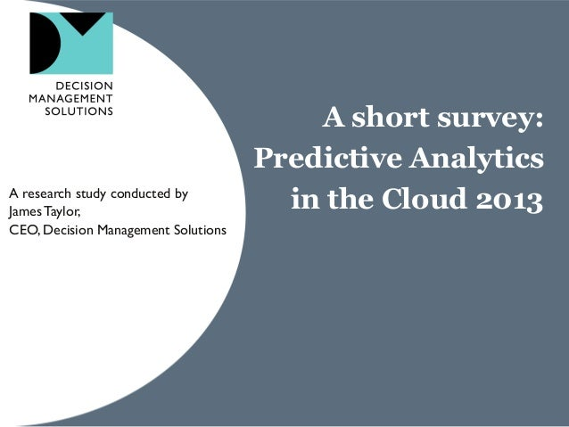 A short survey: Predictive Analytics in the Cloud 2013A research study conducted by JamesTaylor, CEO, Decision Management ...