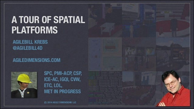 A TOUR OF SPATIAL PLATFORMS AGILEBILL KREBS @AGILEBILL4D !  AGILEDIMENSIONS.COM  SPC, PMI-ACP, CSP,  ICE-AC, IGQI, CVW,...