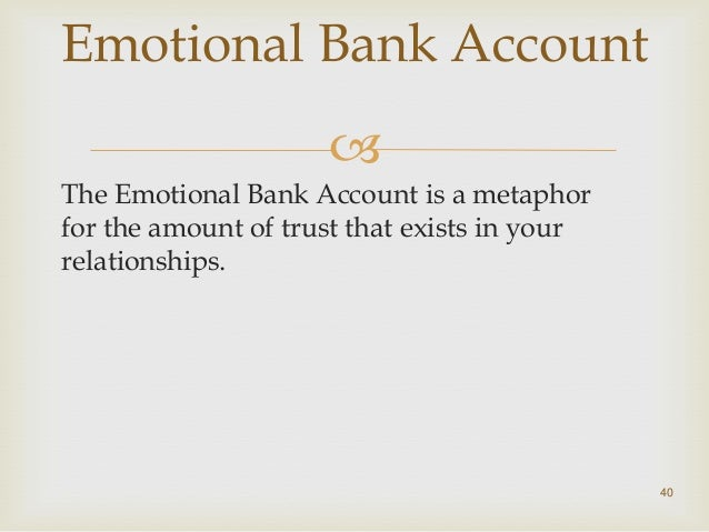 emotional bank account 7 habits - the emotional bank account this isn't actually one of 'the habits', but it is a concept that is important to understand when thinking about the next group of habits so what is the.