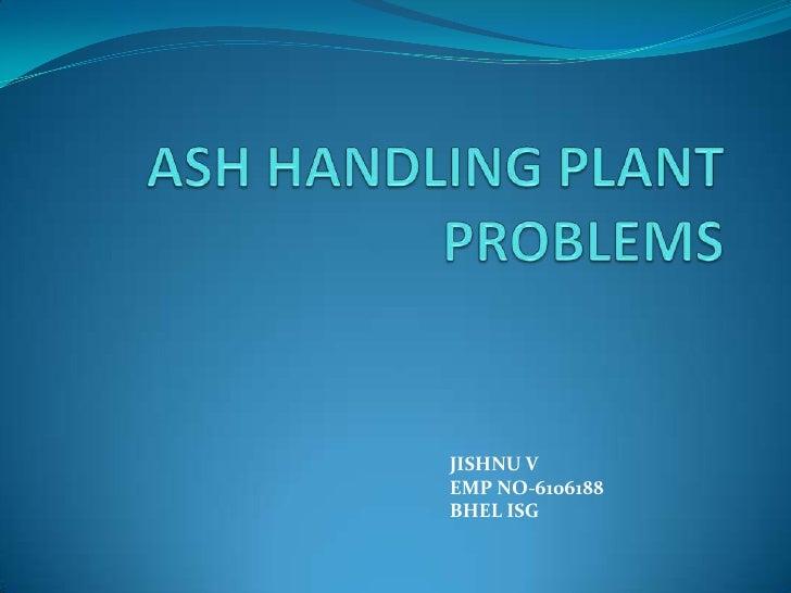 ASH HANDLING PLANT PROBLEMS<br />JISHNU V<br />EMP NO-6106188<br />BHEL ISG<br />