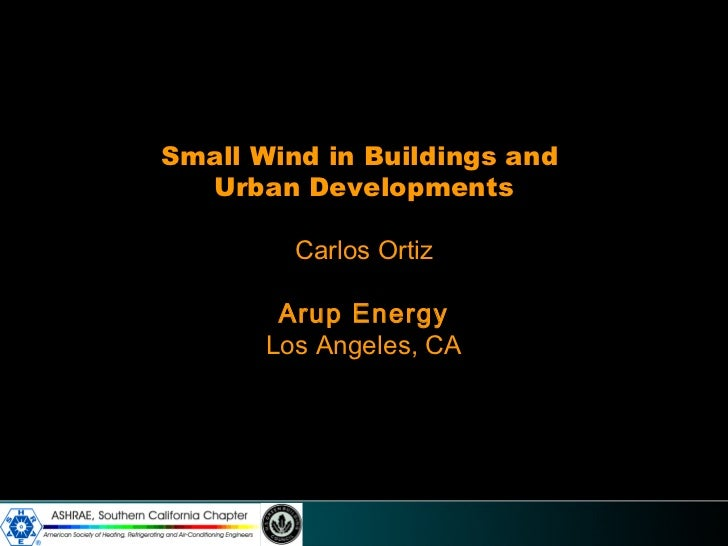 Small Wind in Buildings and  Urban Developments         Carlos Ortiz        Arup Energy       Los Angeles, CA