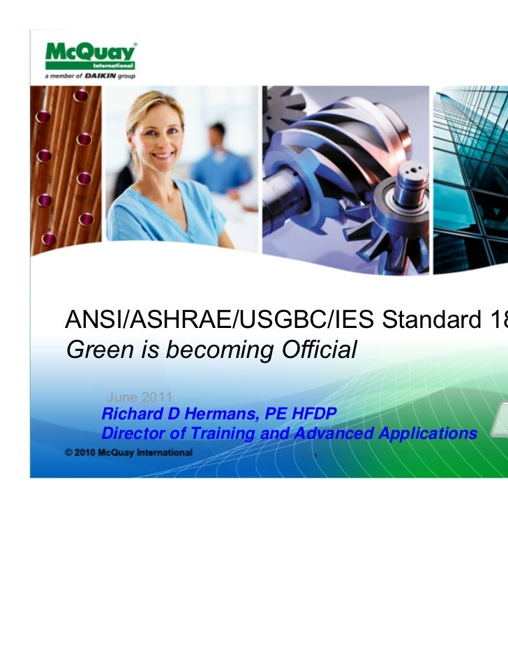 ANSI/ASHRAE/USGBC/IES Standard 189.1-2009Green is becoming Official   June 2011  Richard D Hermans, PE HFDP  Director of T...