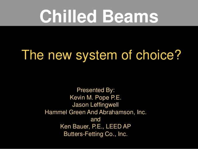 Chilled Beams The new system of choice? Presented By: Kevin M. Pope P.E. Jason Leffingwell Hammel Green And Abrahamson, In...