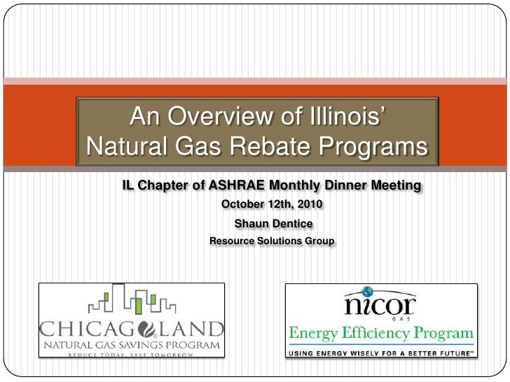 An Overview of Illinois' Natural Gas Rebate Programs<br />IL Chapter of ASHRAEMonthlyDinnerMeeting<br />October 12th, 2010...