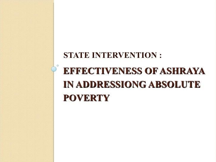 EFFECTIVENESS OF ASHRAYA IN ADDRESSIONG ABSOLUTE POVERTY <ul><li>STATE INTERVENTION : </li></ul>