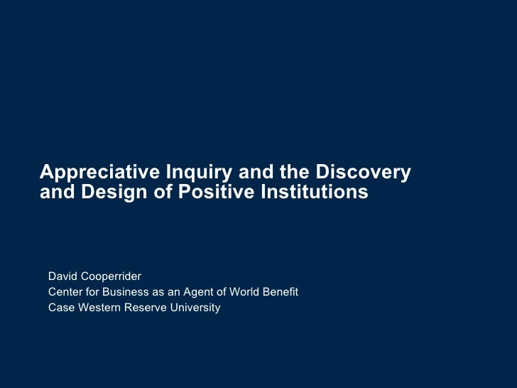 Appreciative Inquiry and the Discovery  and Design of Positive Institutions   David Cooperrider Center for Business as an ...