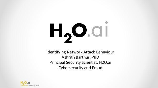 H2 O.ai Machine Intelligence Identifying Network Attack Behaviour Ashrith Barthur, PhD Principal Security Scientist, H2O.a...