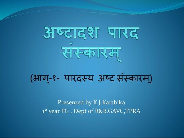 (भाग्-१- पारदस्य अष्ट संस्कारम ्) Presented by K.J.Karthika 1st year PG , Dept of R&B,GAVC,TPRA