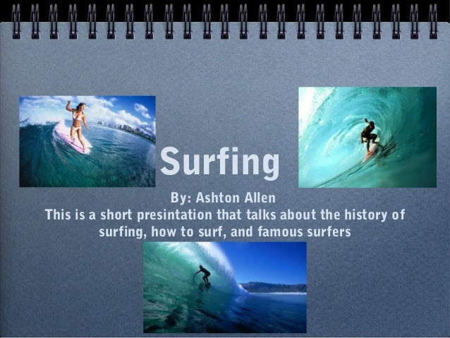SurfingBy: Ashton AllenThis is a short presintation that talks about the history ofsurfing, how to surf, and famous surfers