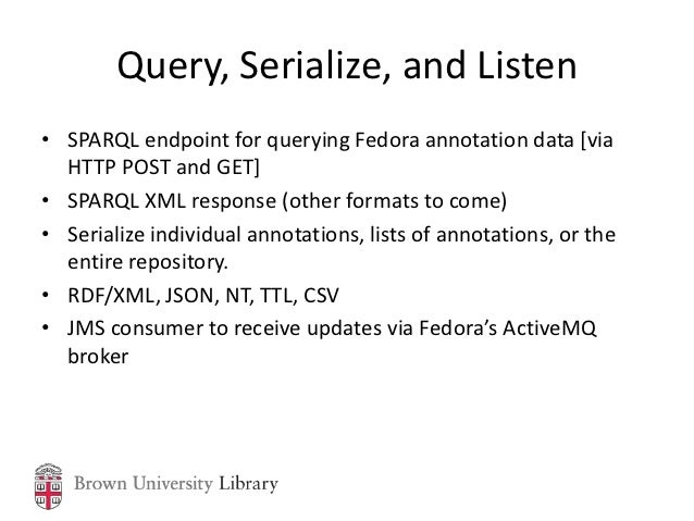 Query, Serialize, and Listen• SPARQL endpoint for querying Fedora annotation data [via  HTTP POST and GET]• SPARQL XML res...