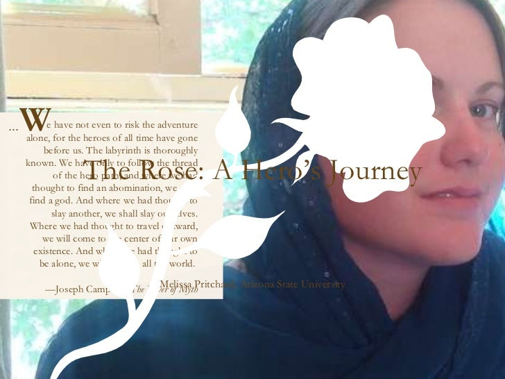 The Rose: A Hero's Journey Melissa Pritchard, Arizona State University e have not even to risk the adventure alone, for th...