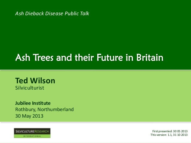 Ash Dieback Disease Public Talk  Ash Trees and their Future in Britain Ted Wilson Silviculturist  Jubilee Institute Rothbu...