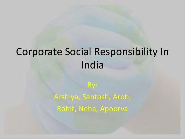 Corporate Social Responsibility In  India  By:  Arshiya, Santosh, Aroh,  Rohit, Neha, Apoorva