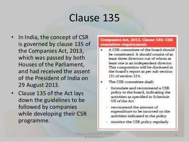 Clause 135  • In India, the concept of CSR  is governed by clause 135 of  the Companies Act, 2013,  which was passed by bo...
