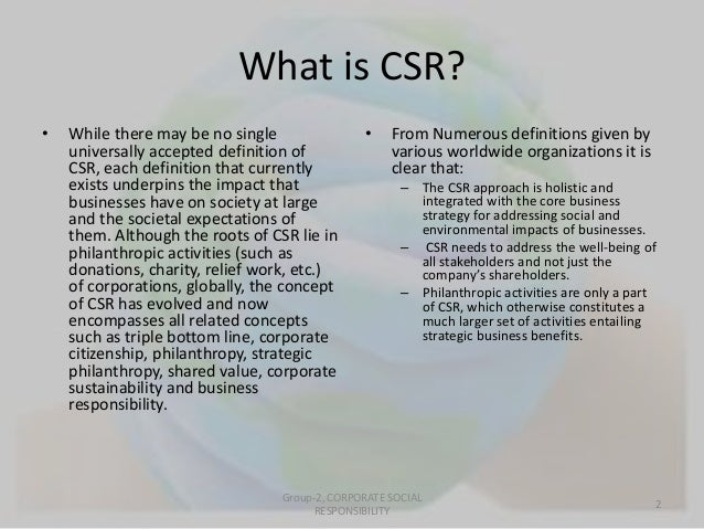 What is CSR?  • While there may be no single  universally accepted definition of  CSR, each definition that currently  exi...