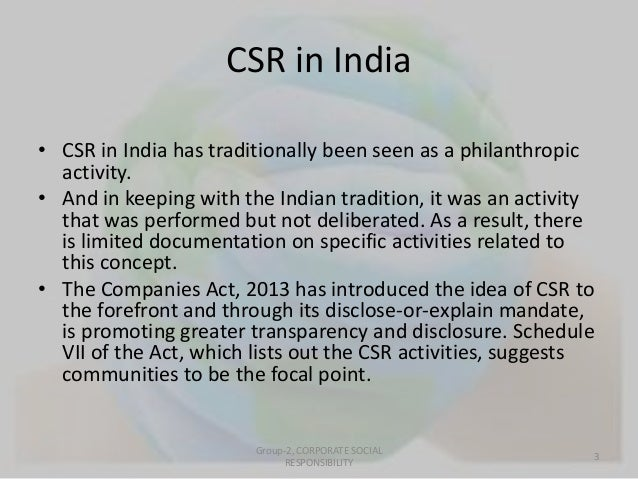 CSR in India  • CSR in India has traditionally been seen as a philanthropic  activity.  • And in keeping with the Indian t...