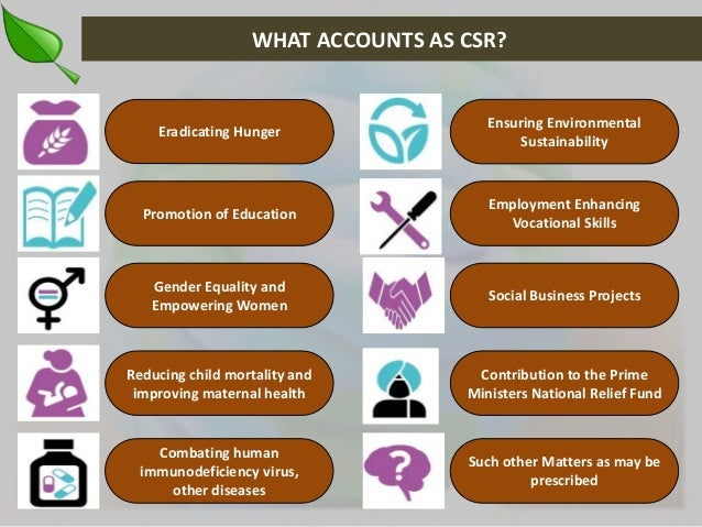 WHAT ACCOUNTS AS CSR?  Eradicating Hunger  Promotion of Education  Gender Equality and  Empowering Women  Reducing child m...