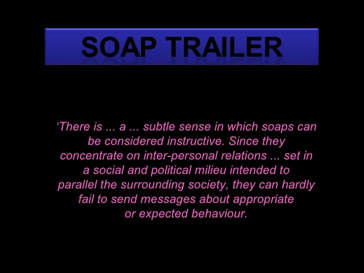 ' There is ... a ... subtle sense in which soaps can be considered instructive. Since they concentrate on inter-personal r...