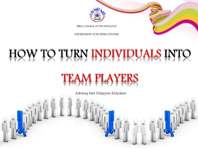 HOW TO TURN INDIVIDUALS INTO TEAM PLAYERS IBRA COLLEGE OF TECHNOLOGY DEPARTMENT OF BUSINESS STUDIES Ashwaq bint Udayyim AL...