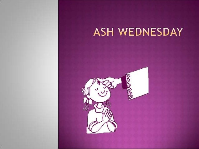 Ash Wednesday Ash Wednesday marks the beginning of the Season of Lent. It is a season of penance, reflection, and fasting ...