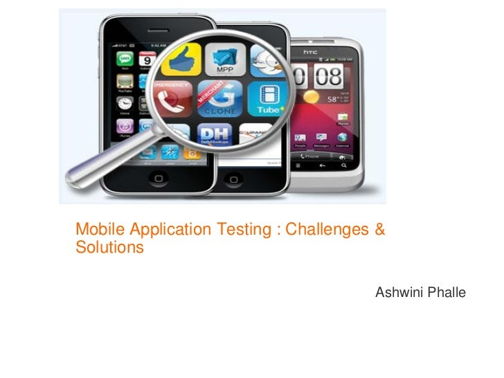 Mobile Application Testing : Challenges &Solutions                                       Ashwini Phalle