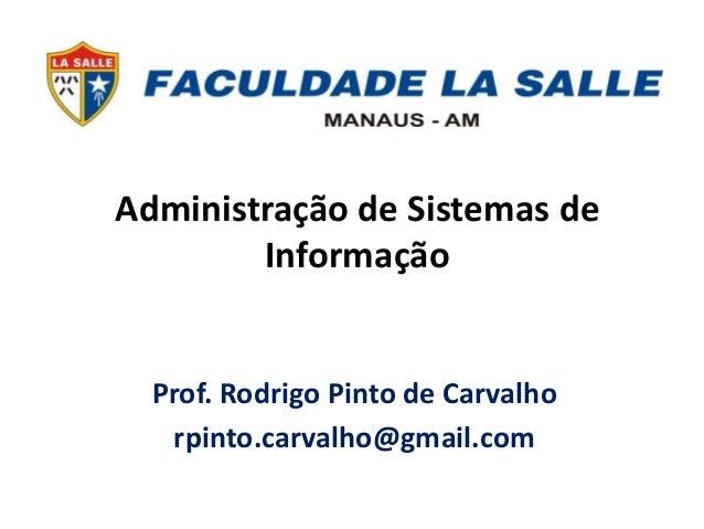 Administração de Sistemas de Informação Prof. Rodrigo Pinto de Carvalho rpinto.carvalho@gmail.com