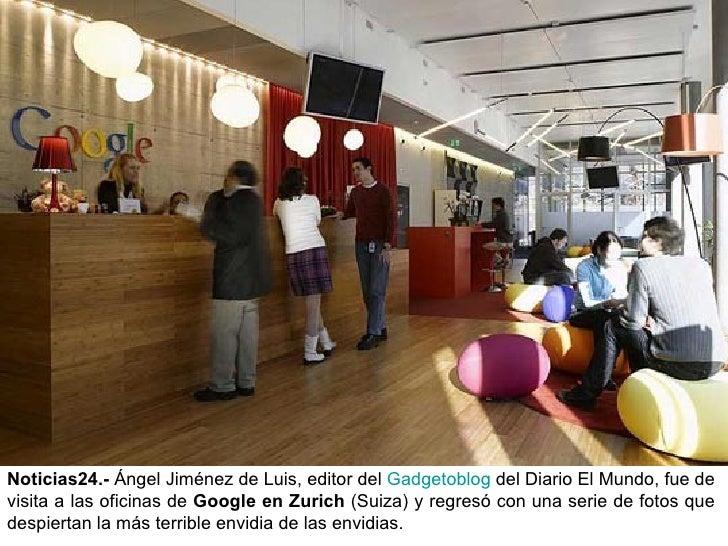 Noticias24.-  Ángel Jiménez de Luis, editor del  Gadgetoblog  del Diario El Mundo, fue de visita a las oficinas de  Google...