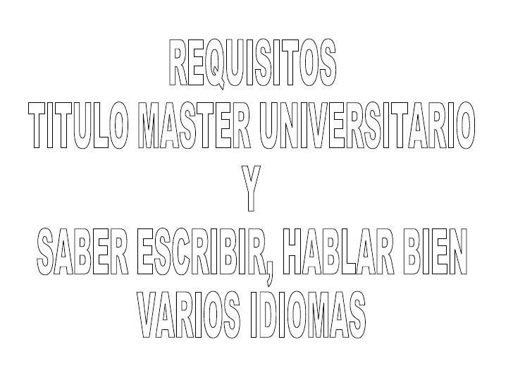 REQUISITOS TITULO MASTER UNIVERSITARIO Y SABER ESCRIBIR, HABLAR BIEN VARIOS IDIOMAS