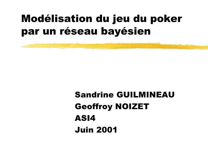 Modélisation du jeu du poker par un réseau bayésien Sandrine GUILMINEAU Geoffroy NOIZET ASI4 Juin 2001