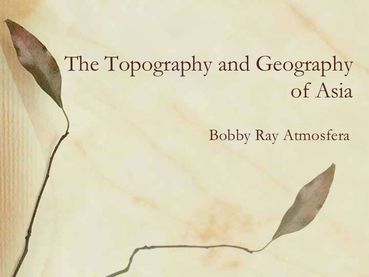 The Topography and Geography of Asia<br />Bobby Ray Atmosfera<br />