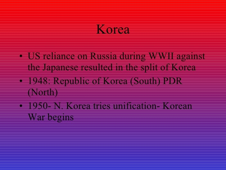 Korea <ul><li>US reliance on Russia during WWII against the Japanese resulted in the split of Korea </li></ul><ul><li>1948...