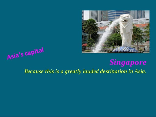 apitalA s i a s c                                            Singapore        Because this is a greatly lauded destination...