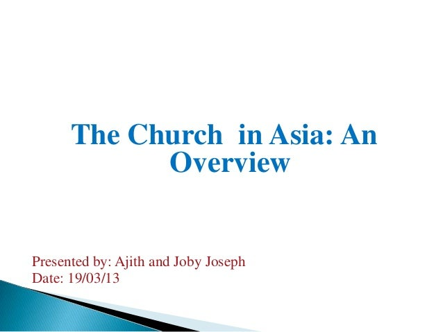 The Church in Asia: An            OverviewPresented by: Ajith and Joby JosephDate: 19/03/13
