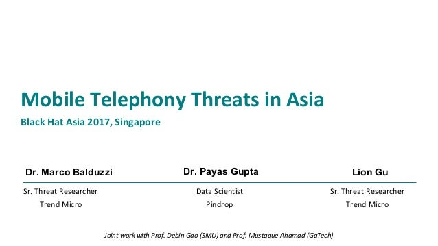 Dr. Marco Balduzzi Mobile Telephony Threats in Asia Black Hat Asia 2017, Singapore Data Scientist Pindrop Dr. Payas Gupta ...
