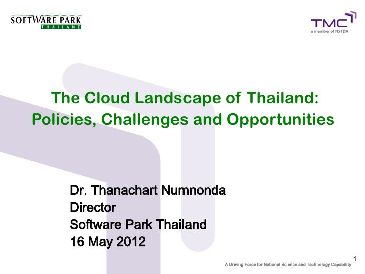 The Cloud Landscape of Thailand:Policies, Challenges and Opportunities    Dr. Thanachart Numnonda    Director    Software ...