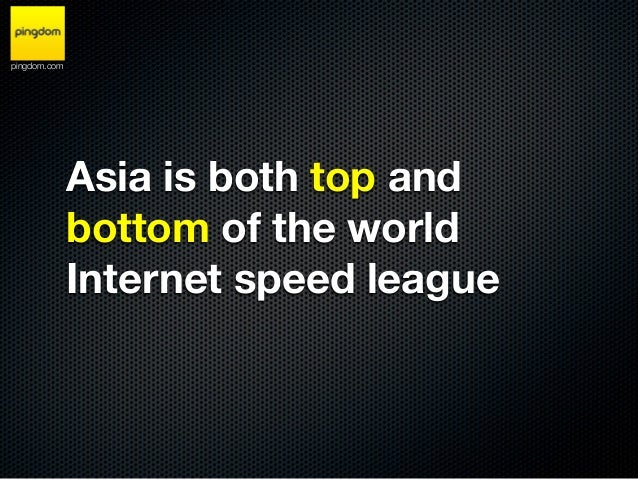 pingdom.com              Asia is both top and              bottom of the world              Internet speed league