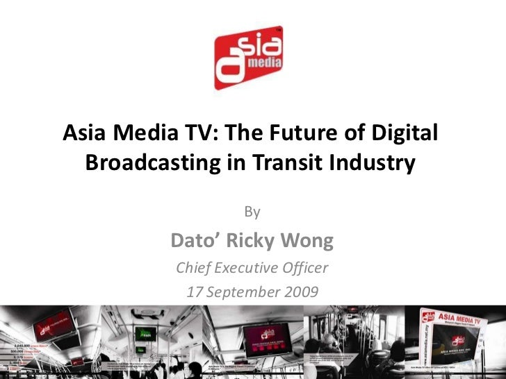 Asia Media TV: The Future of Digital Broadcasting in Transit Industry<br />By<br />Dato' Ricky Wong<br />Chief Executive O...