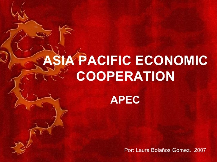 ASIA PACIFIC ECONOMIC COOPERATION APEC Por: Laura Bolaños Gómez.  2007