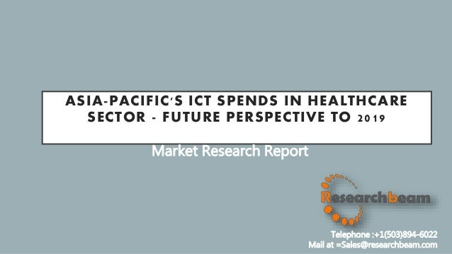 ASIA-PACIFIC'S ICT SPENDS IN HEALTHCARE SECTOR - FUTURE PERSPECTIVE TO 2019 Market Research Report Telephone :+1(503)894-6...