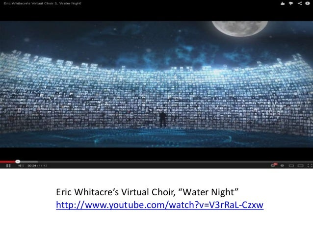 """Eric Whitacre's Virtual Choir, """"Water Night"""" http://www.youtube.com/watch?v=V3rRaL-Czxw"""