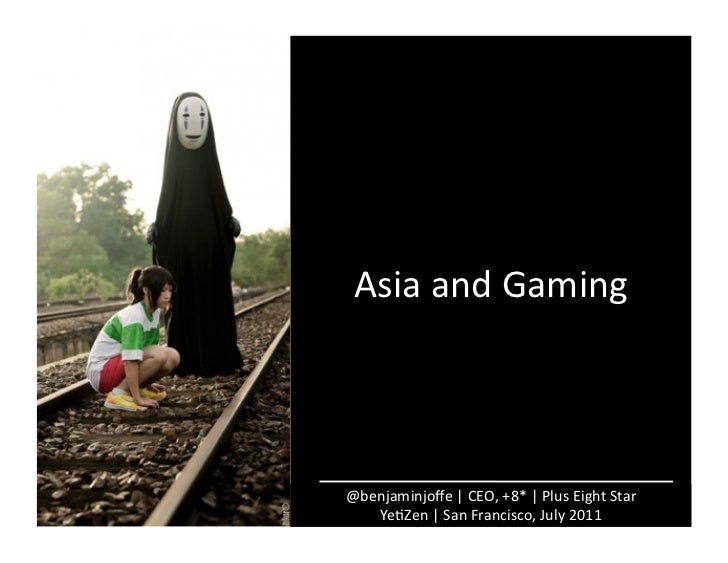 Asia	  and	  Gaming	  @benjaminjoffe	  |	  CEO,	  +8*	  |	  Plus	  Eight	  Star	     YeAZen	  |	  San	  Francisco,	  July	 ...