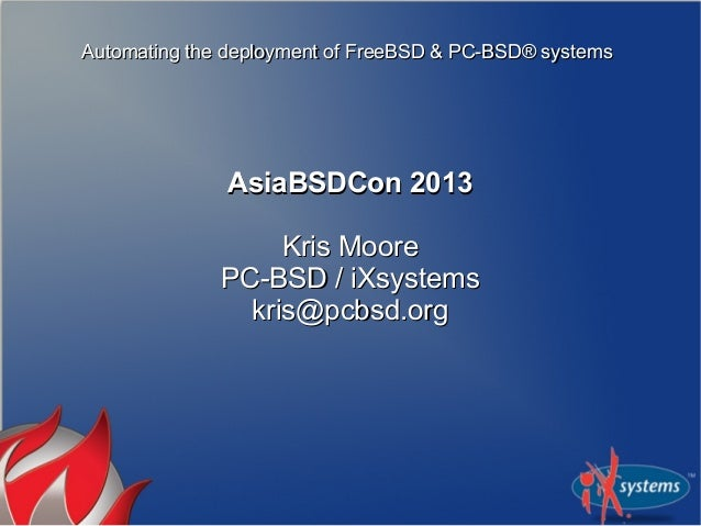 Automating the deployment of FreeBSD & PC-BSD® systems              AsiaBSDCon 2013                   Kris Moore          ...
