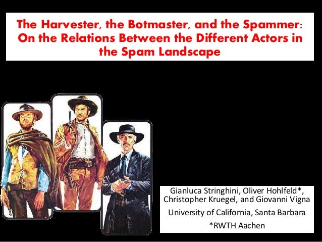 UC Santa Barbara *RWTH Aachen The Harvester, the Botmaster, and the Spammer: On the Relations Between the Different Actors...