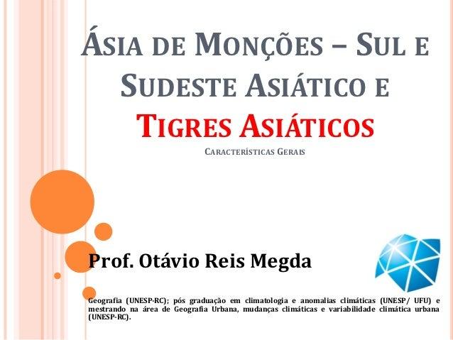 ÁSIA DE MONÇÕES – SUL E  SUDESTE ASIÁTICO E    TIGRES ASIÁTICOS                              CARACTERÍSTICAS GERAISProf. O...