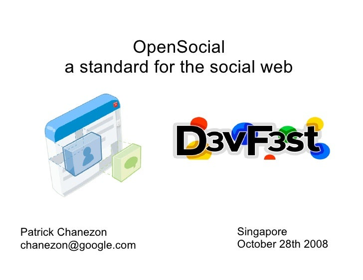 OpenSocial        a standard for the social web     Patrick Chanezon            Singapore chanezon@google.com         Octo...