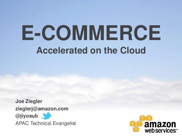 E-COMMERCE        Accelerated on the CloudJoe Zieglerzieglerj@amazon.com@jiyosubAPAC Technical Evangelist
