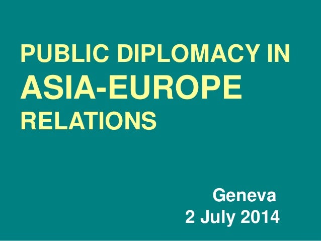 PUBLIC DIPLOMACY IN ASIA-EUROPE RELATIONS Geneva 2 July 2014