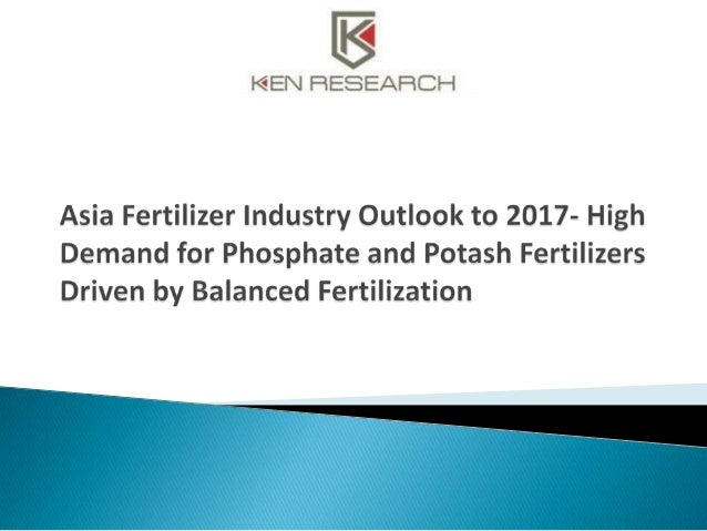 The report titled 'Asia Fertilizer Industry Outlook to 2017- High Demand for Phosphate and Potash Fertilizers Driven by Ba...