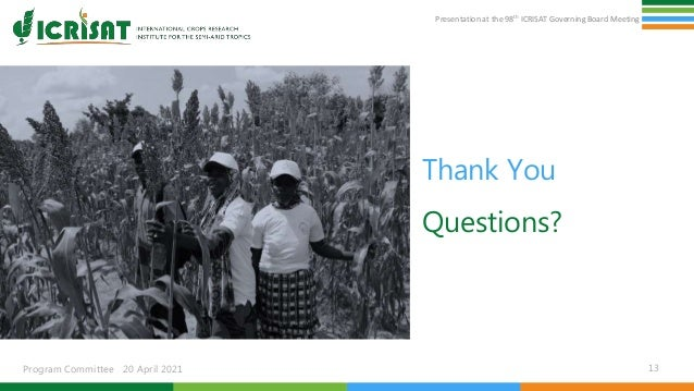 Presentation at the 98th ICRISAT Governing Board Meeting Program Committee 20 April 2021 Thank You Questions? 13